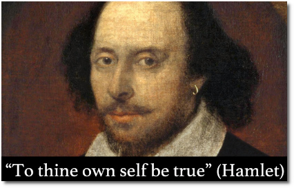 'To thy own self be true ..' says Polonius in Hamlet Acts 1 Scene 3.