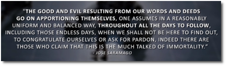 Portuguese Nobel Prize-winning author Jose Saramago says that our words and deeds, both the good and the bad, continue to have an effect long after we are dead and gone.