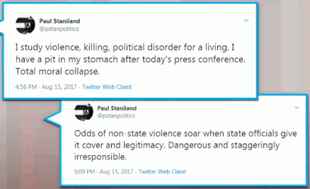 aul Staniland  studies violence and killing and political disorder at Univ of Chicago. He says that the odds of non-state violence SOAR when state officials GIVE COVER and legitimacy. He concludes his dual-tweet with » Dangerous and staggeringly irresponsible. (15 Aug 2017).