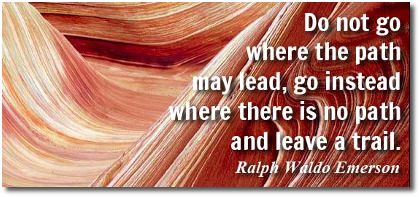 Go where there is no path says Ralph Waldo Emerson